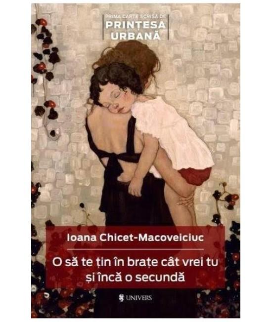 O să te țin în brațe cât vrei tu și încă o secundă - Ioana Chicet-Macoveiciuc
