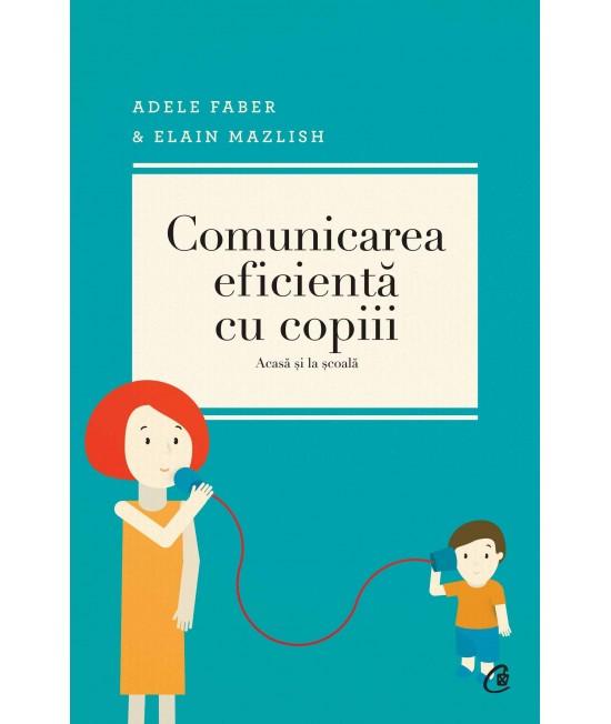 Comunicarea eficientă cu copiii (acasă și la școală) - Adele Faber și Elaine Mazlish