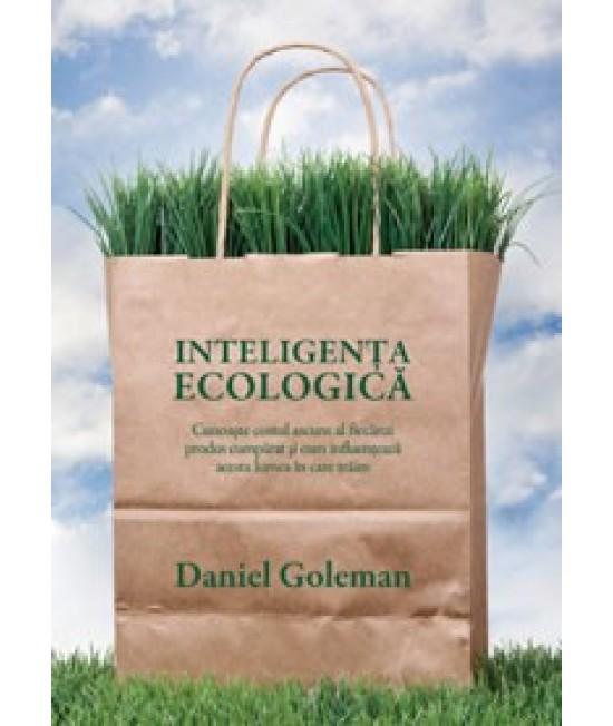 Inteligenţa ecologică - Cunoaşte costul ascuns al fiecărui produs cumpărat şi cum influenţează acesta lumea în care trăim - Daniel Goleman
