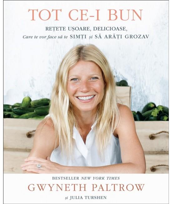 Tot ce-i bun (Retete ușoare, delicioase, care te vor face să te simți și să arăți grozav) - Gwyneth Paltrow și Julia Turshen