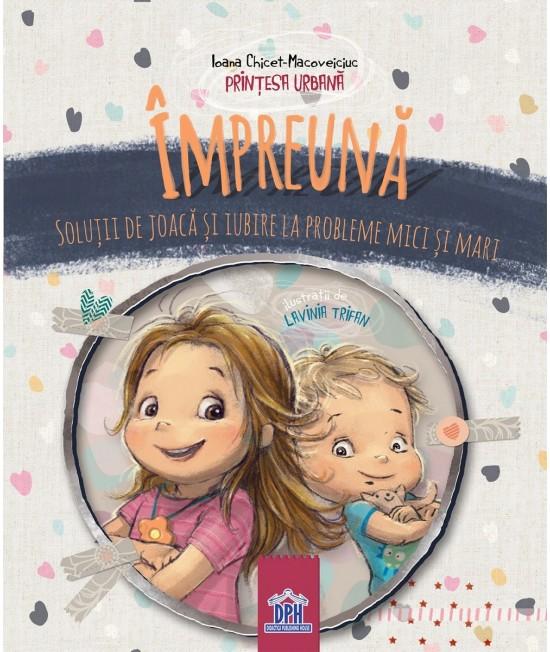 Împreună, soluții de joacă și iubire la probleme mici și mari - Ioana Chicet-Macoveiciuc