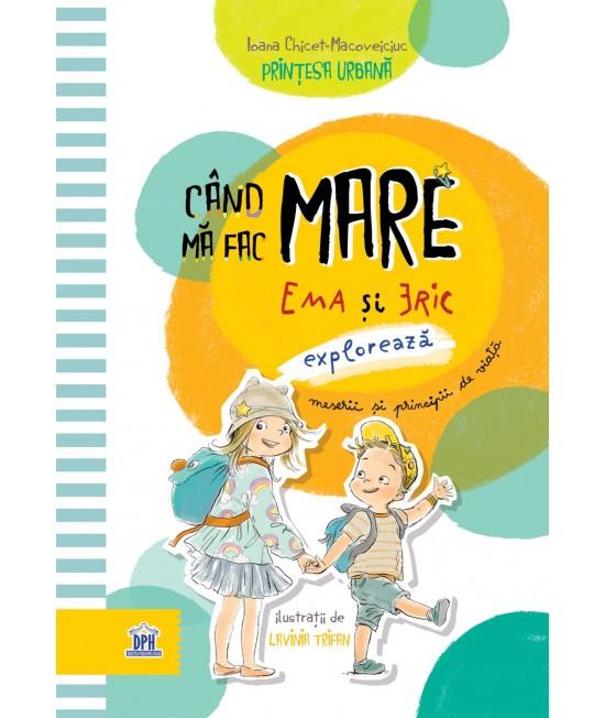 Când mă fac mare - Ema și Eric explorează meserii și principii de viață - Ioana Chicet-Macoveiciuc