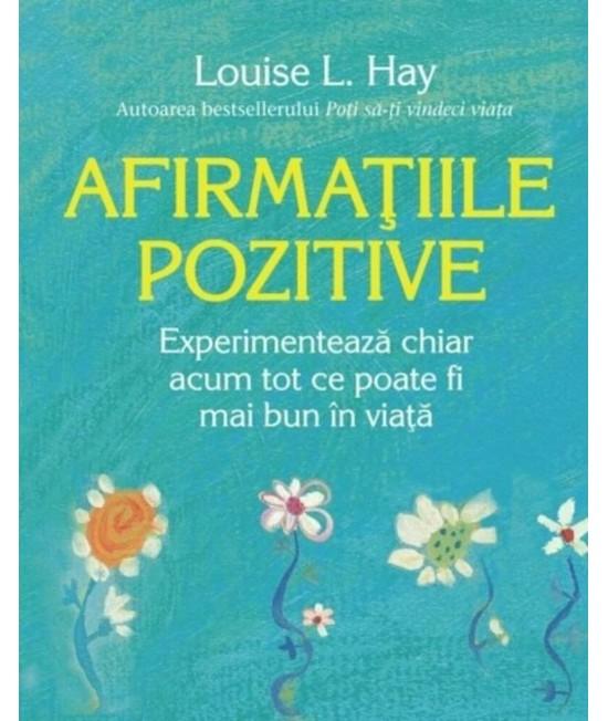 Afirmaţiile pozitive. Experimentează chiar acum tot ce poate fi mai bun în viaţă - Louise L. Hay