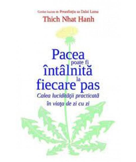 Pacea poate fi întâlnită la fiecare pas. Calea lucidităţii practicată în viaţa de zi cu zi - Thich Nhat Hanh