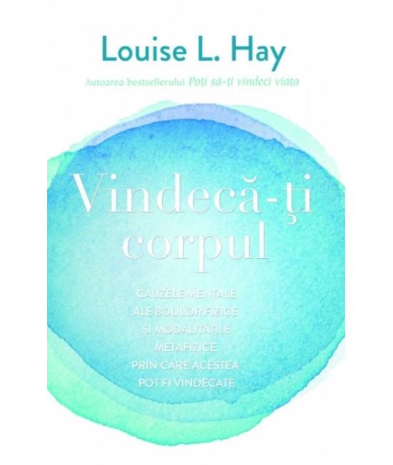 Vindecă-ţi corpul. Cauzele mentale ale bolilor fizice şi modalităţile metafizice prin care acestea pot fi vindecate - Louise L. Hay