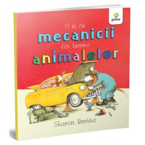 O zi cu mecanicii din lumea animalelor - Sharon Rentta - Colecția O zi în lumea animalelor