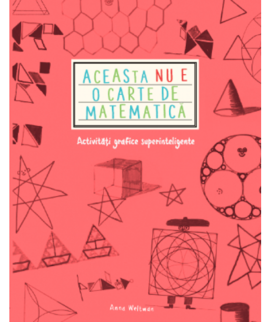Aceasta nu e o carte de matematică. Activități grafice superinteligente - Anna Weltman