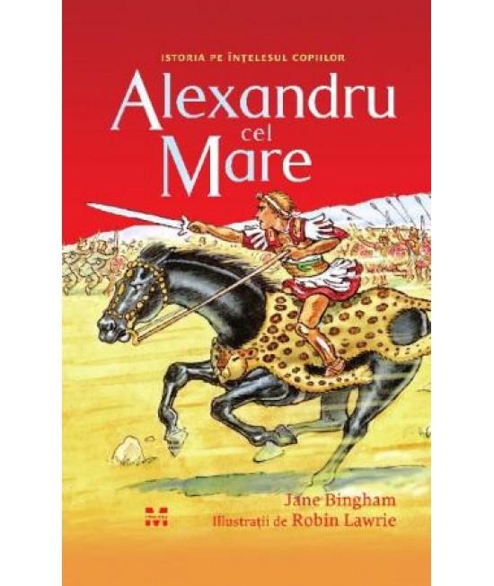 Alexandru cel Mare - Jane Bingham - Istoria pe înțelesul copiilor