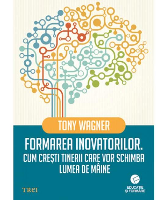 Formarea inovatorilor. Cum crești tinerii care vor schimba lumea de mâine - Tony Wagner