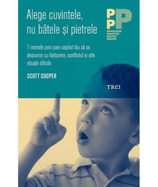 Alege cuvintele, nu bâtele şi pietrele. 7 metode prin care copilul tău să se descurce cu hărţuirea, conflictul şi alte situaţii dificile - Scott Cooper
