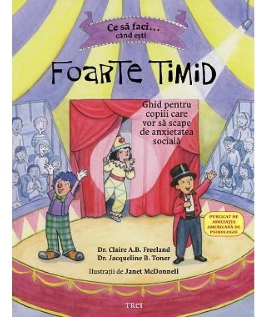 Ce să faci... când ești foarte timid. Ghid pentru copiii care vor să scape de anxietatea socială - Dr. Claire A.B. Freeland și Dr. Jacqueline B. Toner