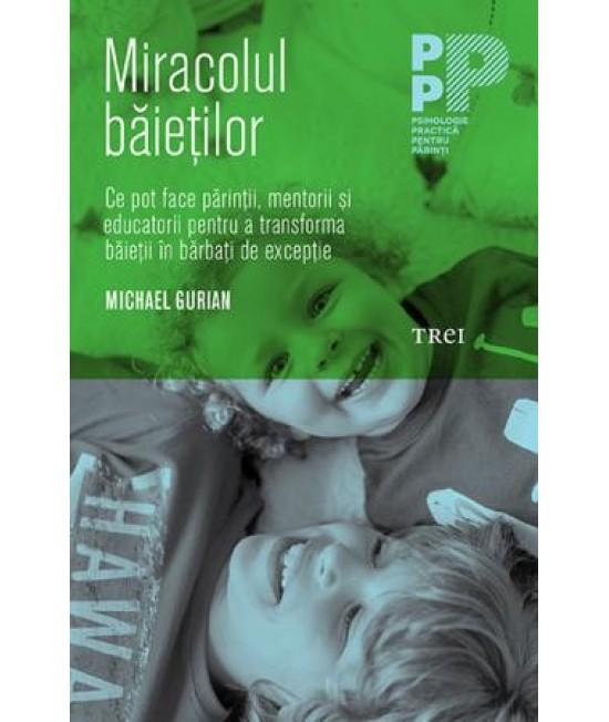 Miracolul băieţilor. Ce pot face părinţii şi educatorii pentru a transforma băieţii în bărbaţi de excepţie - Michael Gurian