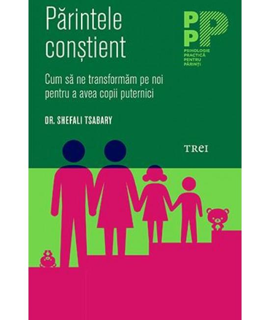 Părintele conştient. Cum să ne transformăm pe noi pentru a avea copii puternici - Dr. Shefali Tsabary