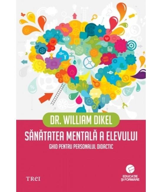 Sănătatea mentală a elevului. Ghid pentru personalul didactic - Dr. William Dikel